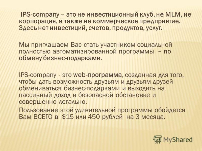 IPS-company – это не инвестиционный клуб, не MLM, не корпорация, а также не коммерческое предприятие. Здесь нет инвестиций, счетов, продуктов, услуг. Мы приглашаем Вас стать участником социальной полностью автоматизированной программы – по обмену биз