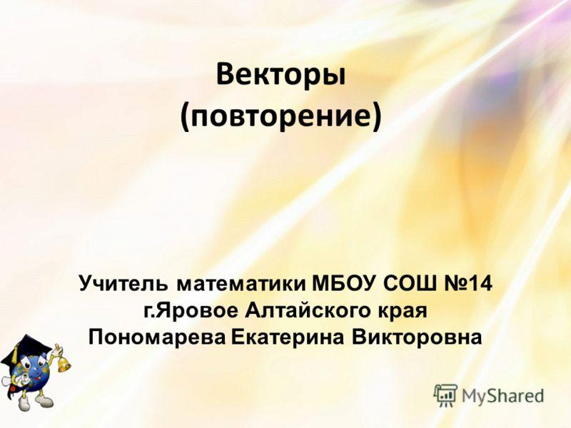 Векторы (повторение) Учитель математики МБОУ СОШ 14 г.Яровое Алтайского края Пономарева Екатерина Викторовна