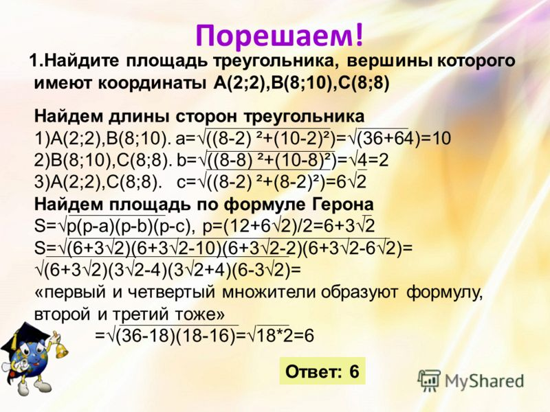 Порешаем! 1.Найдите площадь треугольника, вершины которого имеют координаты А(2;2),В(8;10),С(8;8) Найдем длины сторон треугольника 1)А(2;2),В(8;10). а=((8-2) ²+(10-2)²)=(36+64)=10 2)В(8;10),С(8;8). b=((8-8) ²+(10-8)²)=4=2 3)А(2;2),С(8;8). c=((8-2) ²+