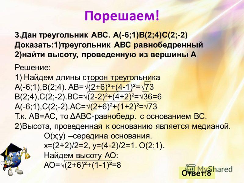 Порешаем! 3.Дан треугольник АВС. А(-6;1)В(2;4)С(2;-2) Доказать:1)треугольник АВС равнобедренный 2)найти высоту, проведенную из вершины А Ответ:8 Решение: 1)Найдем длины сторон треугольника А(-6;1),В(2;4). АВ=(2+6)²+(4-1)²=73 В(2;4),С(2;-2).ВС=(2-2)²+