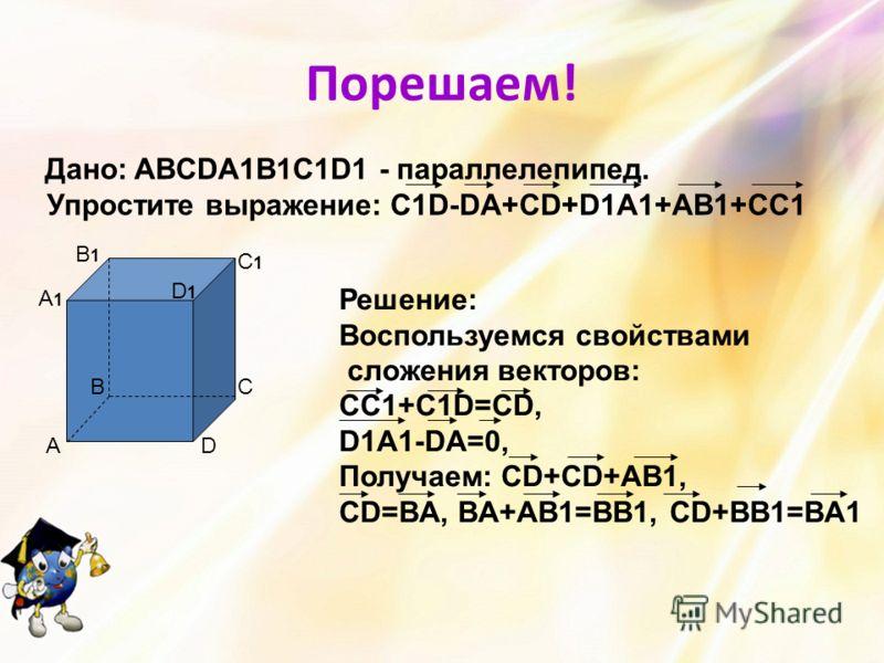 Порешаем! Дано: ABCDA1B1C1D1 - параллелепипед. Упростите выражение: C1D-DA+CD+D1A1+AB1+CC1 А ВС D A1A1 B1B1 C1C1 D1D1 Решение: Воспользуемся свойствами сложения векторов: СС1+С1D=CD, D1A1-DA=0, Получаем: CD+CD+AB1, CD=BA, BA+AB1=BB1, CD+BB1=BA1