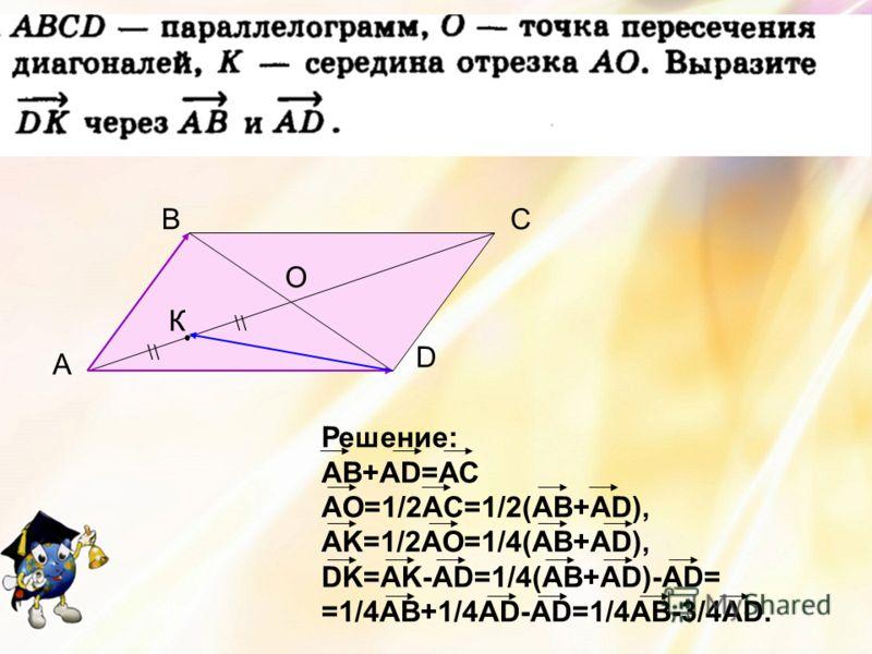 A BC D О К \\ Решение: АВ+АD=АС AO=1/2AC=1/2(AB+AD), AK=1/2AO=1/4(AB+AD), DK=AK-AD=1/4(AB+AD)-AD= =1/4AB+1/4AD-AD=1/4AB-3/4AD.