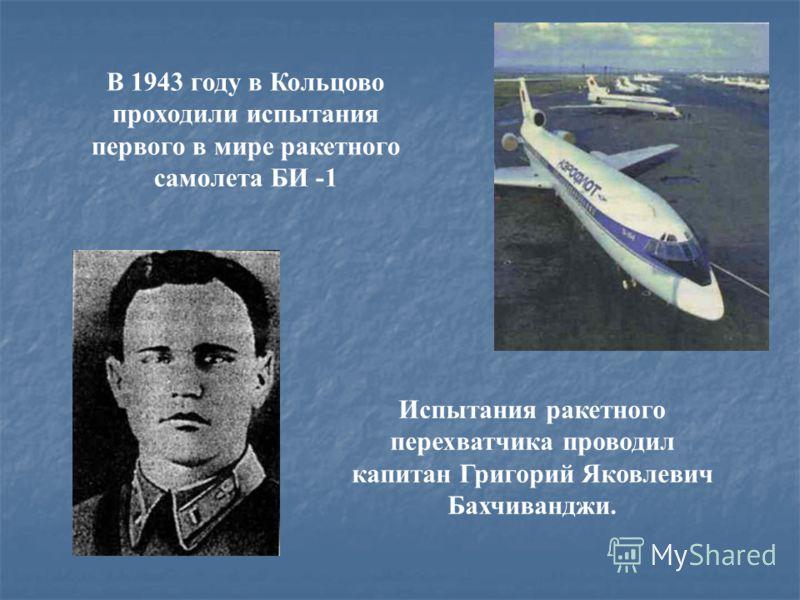 В 1943 году в Кольцово проходили испытания первого в мире ракетного самолета БИ -1 Испытания ракетного перехватчика проводил капитан Григорий Яковлевич Бахчиванджи.
