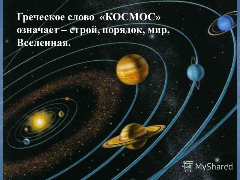 Греческое слово «КОСМОС» означает – строй, порядок, мир, Вселенная.