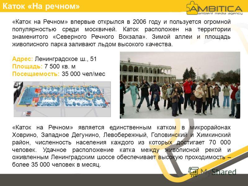 Каток «На речном» «Каток на Речном» впервые открылся в 2006 году и пользуется огромной популярностью среди москвичей. Каток расположен на территории знаменитого «Северного Речного Вокзала». Зимой аллеи и площадь живописного парка заливают льдом высок