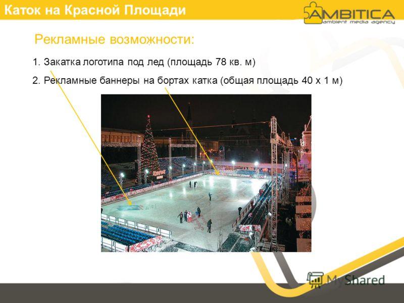 Каток на Красной Площади Рекламные возможности: 1. Закатка логотипа под лед (площадь 78 кв. м) 2. Рекламные баннеры на бортах катка (общая площадь 40 х 1 м)