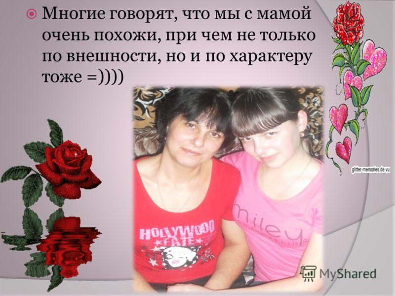 Многие говорят, что мы с мамой очень похожи, при чем не только по внешности, но и по характеру тоже =))))