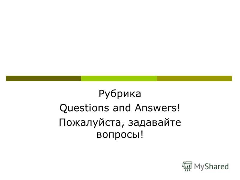 Рубрика Questions and Answers! Пожалуйста, задавайте вопросы!