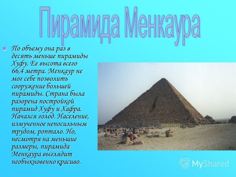 По объему она раз в десять меньше пирамиды Хуфу. Ее высота всего 66,4 метра. Менкаур не мог себе позволить сооружение большей пирамиды. Страна была разорена постройкой пирамид Хуфу и Хафра. Начался голод. Население, измученное непосильным трудом, роп