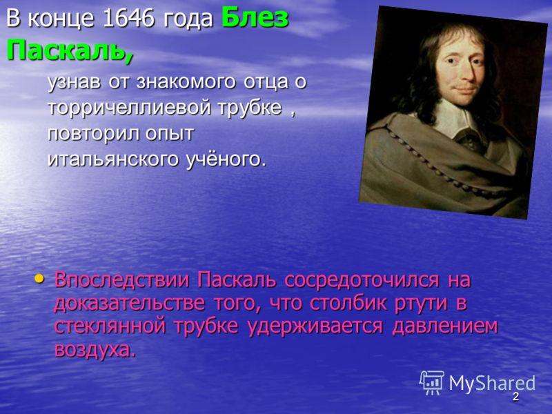2 В конце 1646 года Блез Паскаль, Впоследствии Паскаль сосредоточился на доказательстве того, что столбик ртути в стеклянной трубке удерживается давлением воздуха. Впоследствии Паскаль сосредоточился на доказательстве того, что столбик ртути в стекля