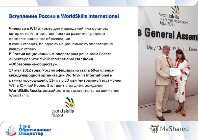 Вступление России в WorldSkills International Членство в WSI открыто для учреждений или органов, которые несут ответственность за развитие среднего профессионального образования в своих странах, по одному национальному оператору на каждую страну. В Р