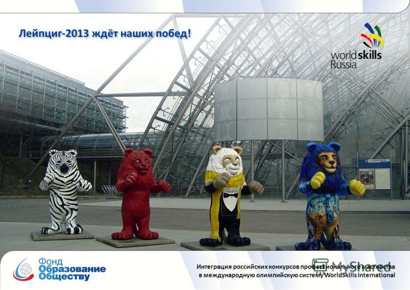 Интеграция российских конкурсов профессионального мастерства в международную олимпийскую систему WorldSkills International Лейпциг-2013 ждёт наших побед!