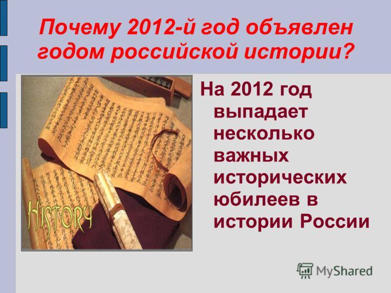 Почему 2012-й год объявлен годом российской истории? На 2012 год выпадает несколько важных исторических юбилеев в истории России