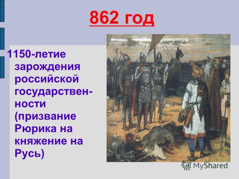 862 год 1150-летие зарождения российской государствен- ности (призвание Рюрика на княжение на Русь)