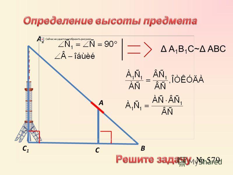 А А1А1 С С1С1 В Δ А 1 В 1 С~Δ АВС 579