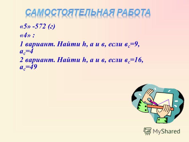 «5» -572 (г) «4» : 1 вариант. Найти h, а и в, если в с =9, а с =4 2 вариант. Найти h, а и в, если в с =16, а с =49