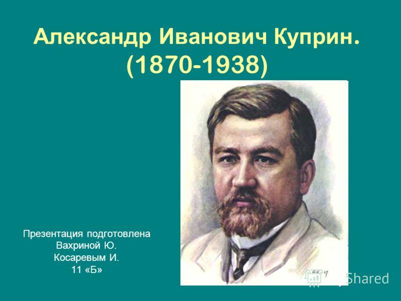 Александр Иванович Куприн. (1870-1938) Презентация подготовлена Вахриной Ю. Косаревым И. 11 «Б»