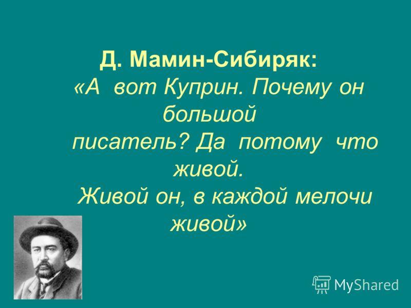 Д. Мамин-Сибиряк: «А вот Куприн. Почему он большой писатель? Да потому что живой. Живой он, в каждой мелочи живой»