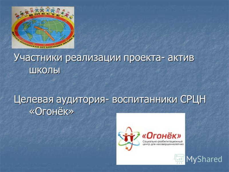 Участники реализации проекта- актив школы Целевая аудитория- воспитанники СРЦН «Огонёк»