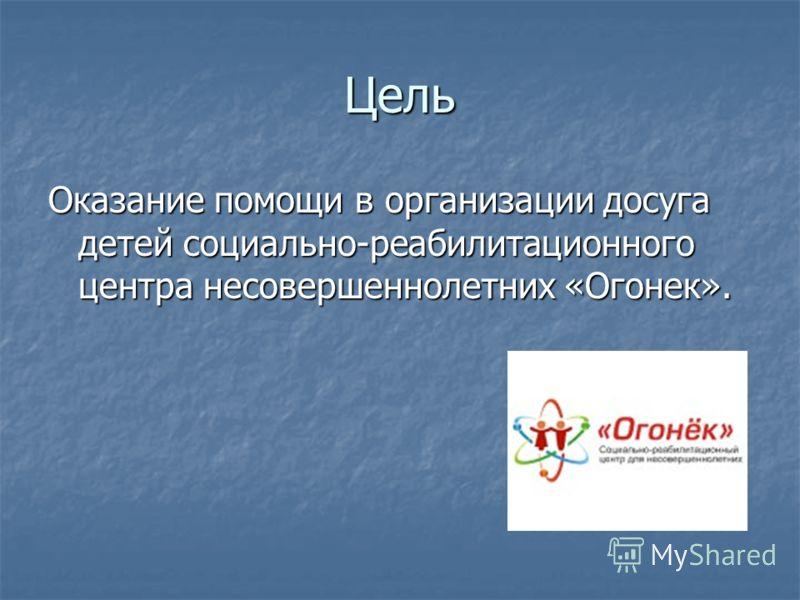 Цель Оказание помощи в организации досуга детей социально-реабилитационного центра несовершеннолетних «Огонек».