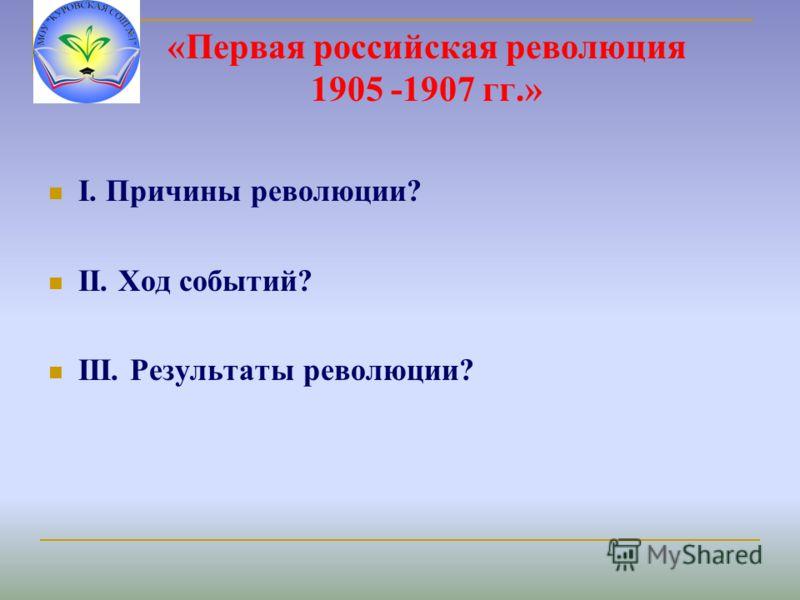 «Первая российская революция 1905 -1907 гг.» I. Причины революции? II. Ход событий? III. Результаты революции?