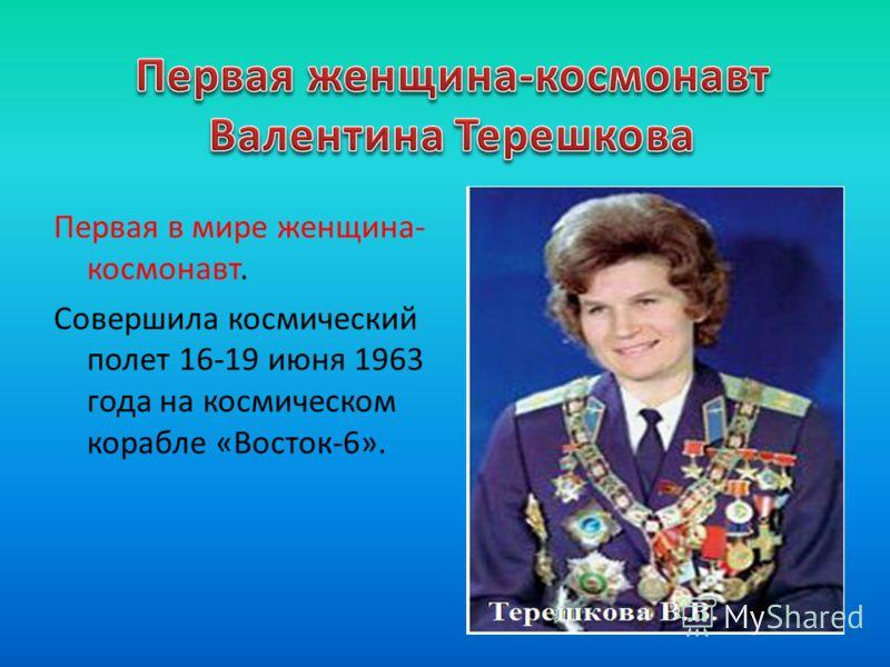 Первая в мире женщина- космонавт. Совершила космический полет 16-19 июня 1963 года на космическом корабле «Восток-6».