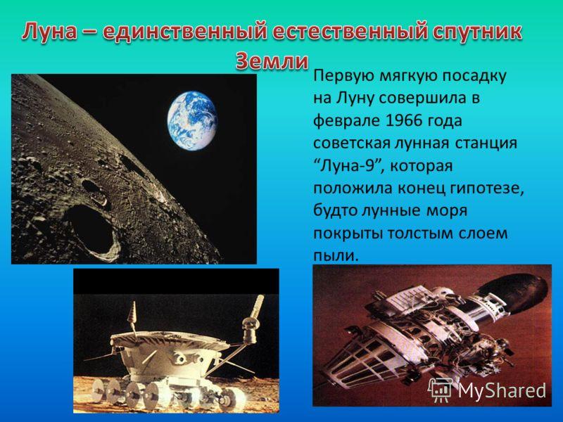Первую мягкую посадку на Луну совершила в феврале 1966 года советская лунная станцияЛуна-9, которая положила конец гипотезе, будто лунные моря покрыты толстым слоем пыли.