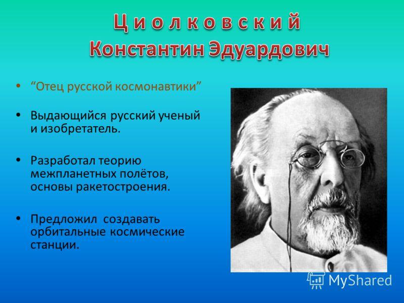Отец русской космонавтики Выдающийся русский ученый и изобретатель. Разработал теорию межпланетных полётов, основы ракетостроения. Предложил создавать орбитальные космические станции.