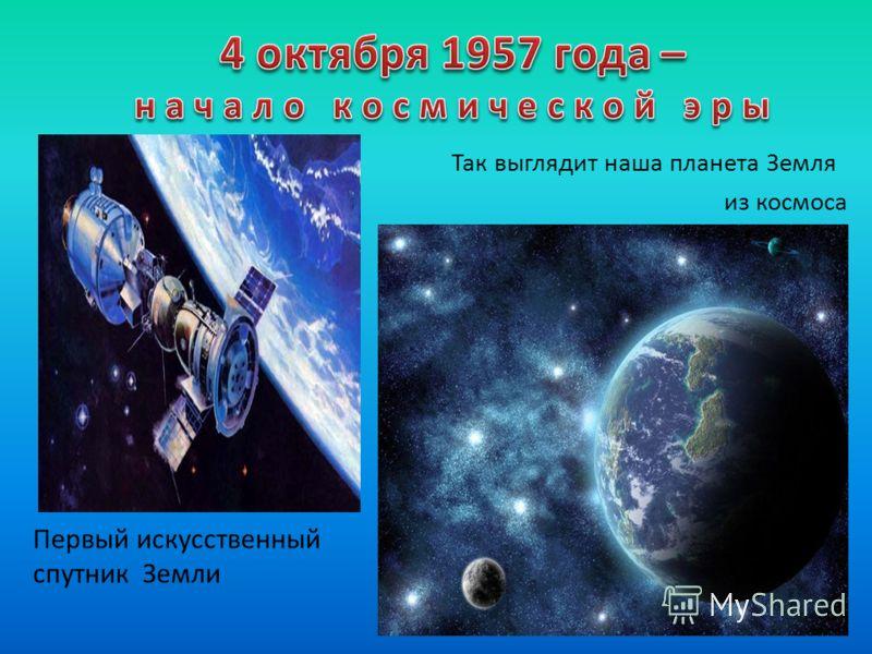 Первый искусственный спутник Земли Так выглядит наша планета Земля из космоса