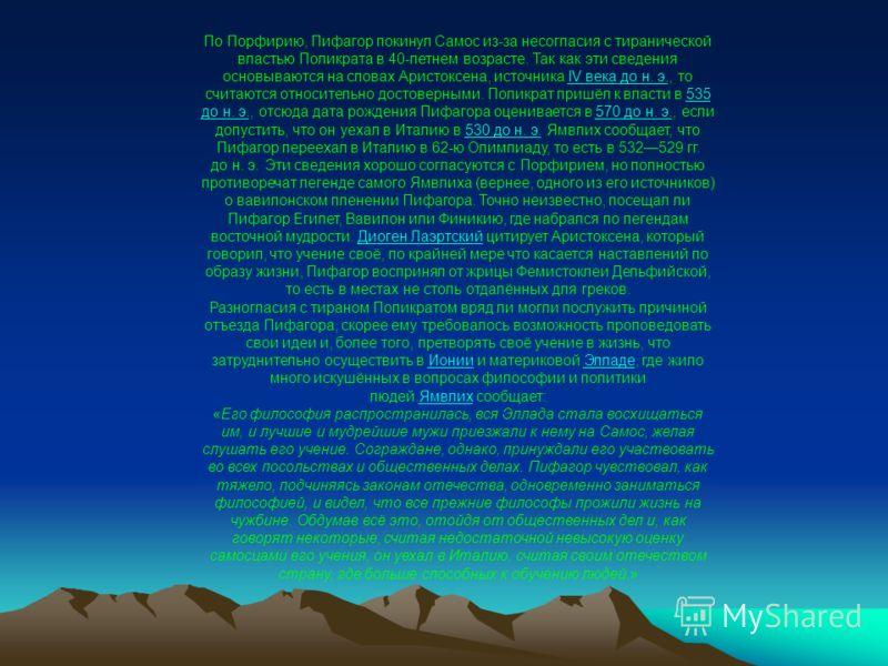 По Порфирию, Пифагор покинул Самос из-за несогласия с тиранической властью Поликрата в 40-летнем возрасте. Так как эти сведения основываются на словах Аристоксена, источника IV века до н. э., то считаются относительно достоверными. Поликрат пришёл к