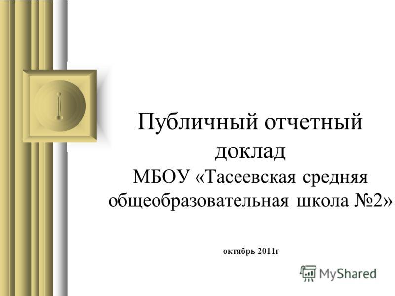Публичный отчетный доклад МБОУ «Тасеевская средняя общеобразовательная школа 2» октябрь 2011г
