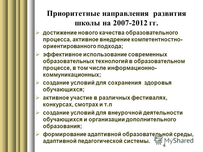 4 Приоритетные направления развития школы на 2007-2012 гг. достижение нового качества образовательного процесса, активное внедрение компетентностно- ориентированного подхода; эффективное использование современных образовательных технологий в образова