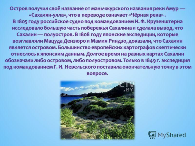Остров получил своё название от маньчжурского названия реки Амур «Сахалян-улла», что в переводе означает «Чёрная река». В 1805 году российское судно под командованием И. Ф. Крузенштерна исследовало большую часть побережья Сахалина и сделала вывод, чт