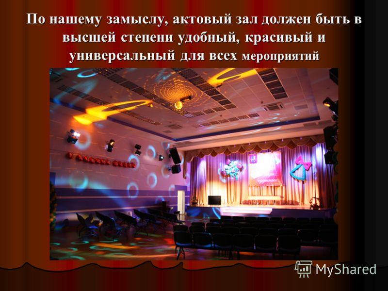 По нашему замыслу, актовый зал должен быть в высшей степени удобный, красивый и универсальный для всех мероприятий