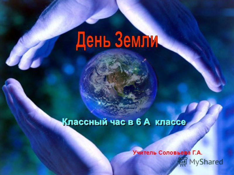 Классный час в 6 А классе Учитель Соловьева Г.А.