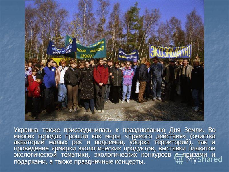 Украина также присоединилась к празднованию Дня Земли. Во многих городах прошли как меры «прямого действия» (очистка акваторий малых рек и водоемов, уборка территорий), так и проведение ярмарки экологических продуктов, выставки плакатов экологической