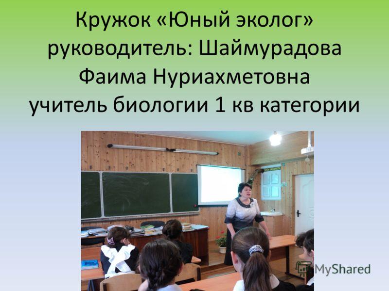 Кружок «Юный эколог» руководитель: Шаймурадова Фаима Нуриахметовна учитель биологии 1 кв категории