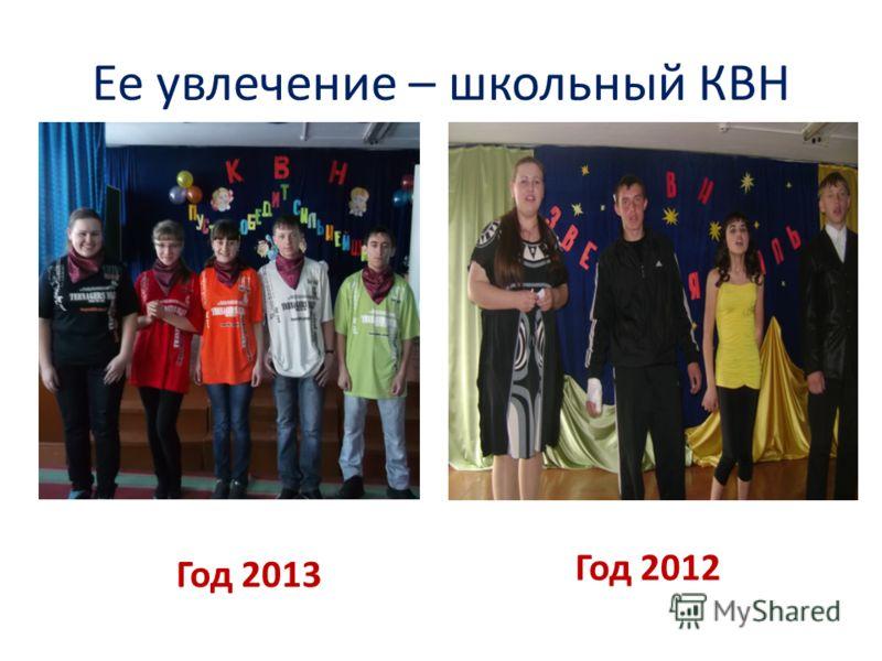Ее увлечение – школьный КВН Год 2012 Год 2013