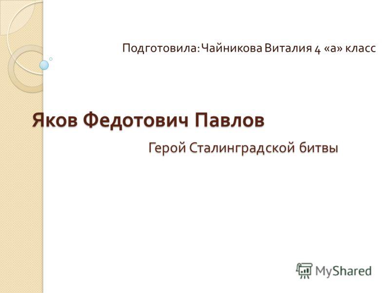 Яков Федотович Павлов Герой Сталинградской битвы Подготовила : Чайникова Виталия 4 « а » класс