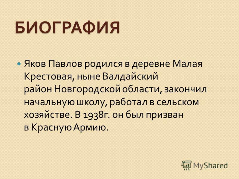 БИОГРАФИЯ Яков Павлов родился в деревне Малая Крестовая, ныне Валдайский район Новгородской области, закончил начальную школу, работал в сельском хозяйстве. В 1938 г. он был призван в Красную Армию.