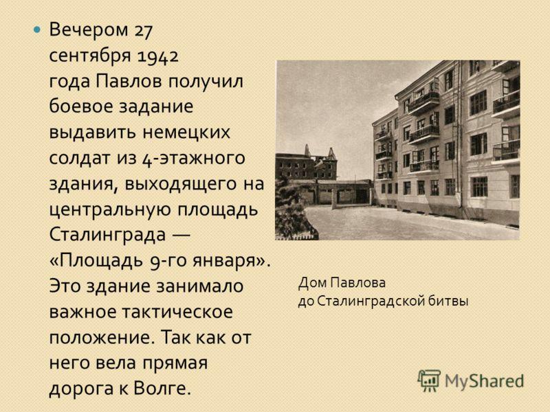 Вечером 27 сентября 1942 года Павлов получил боевое задание выдавить немецких солдат из 4- этажного здания, выходящего на центральную площадь Сталинграда « Площадь 9- го января ». Это здание занимало важное тактическое положение. Так как от него вела