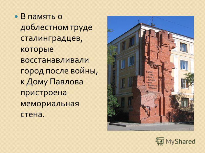 В память о доблестном труде сталинградцев, которые восстанавливали город после войны, к Дому Павлова пристроена мемориальная стена.