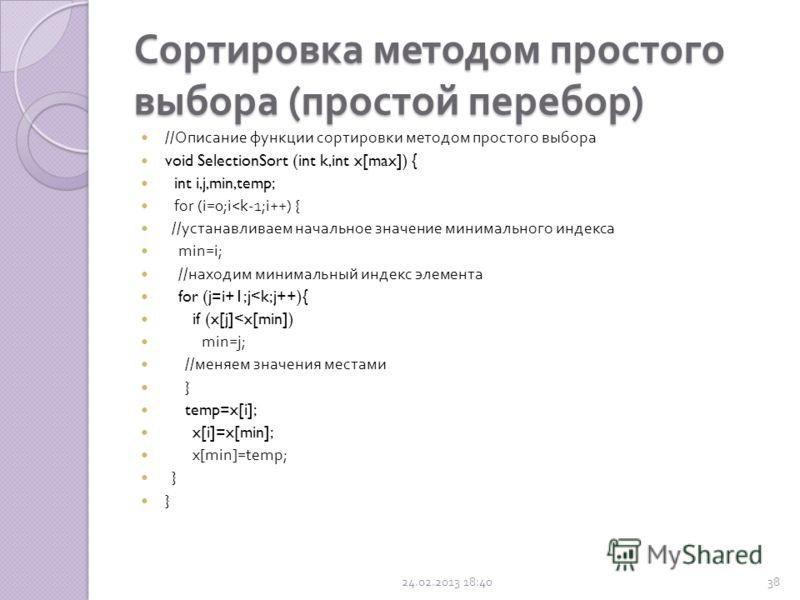 Сортировка методом простого выбора ( простой перебор ) Шаги алгоритма : находим минимальное значение в текущей части массива ; производим обмен этого значения со значением на первой неотсортированной позиции ; далее сортируем хвост массива, исключив