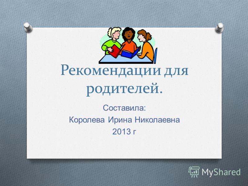 Рекомендации для родителей. Составила : Королева Ирина Николаевна 2013 г