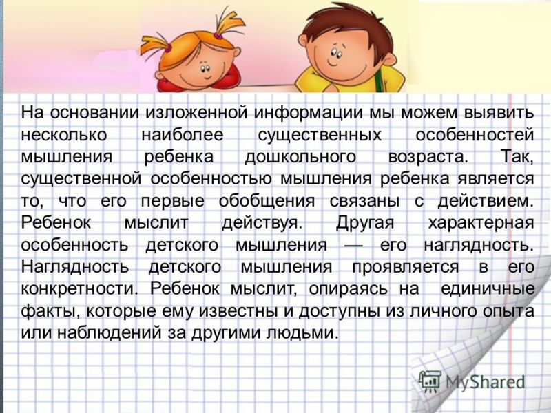 На основании изложенной информации мы можем выявить несколько наиболее существенных особенностей мышления ребенка дошкольного возраста. Так, существенной особенностью мышления ребенка является то, что его первые обобщения связаны с действием. Ребенок