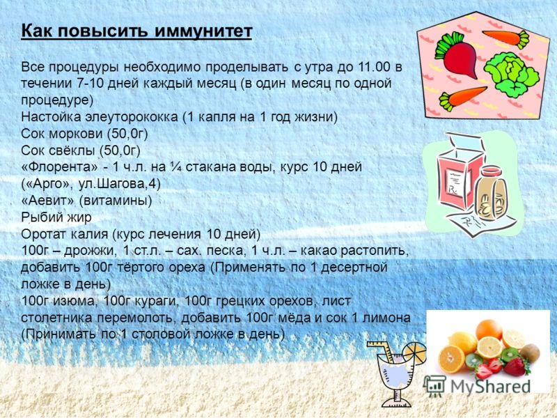 Как повысить иммунитет Все процедуры необходимо проделывать с утра до 11.00 в течении 7-10 дней каждый месяц ( в один месяц по одной процедуре ) Настойка элеуторококка (1 капля на 1 год жизни ) Сок моркови (50,0 г ) Сок свёклы (50,0 г ) « Флорента »