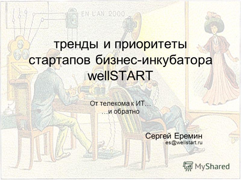 тренды и приоритеты стартапов бизнес-инкубатора wellSTART От телекома к ИТ… …и обратно Сергей Еремин es@wellstart.ru