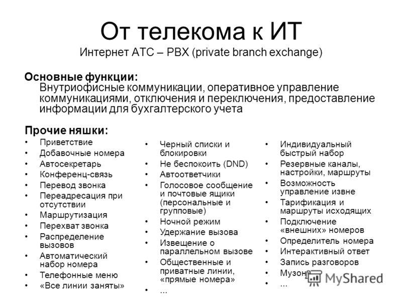 От телекома к ИТ Интернет АТС – PBX (private branch exchange) Основные функции: Внутриофисные коммуникации, оперативное управление коммуникациями, отключения и переключения, предоставление информации для бухгалтерского учета Прочие няшки: Приветствие