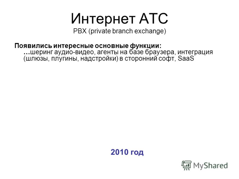 Интернет АТС PBX (private branch exchange) Появились интересные основные функции: …шеринг аудио-видео, агенты на базе браузера, интеграция (шлюзы, плугины, надстройки) в сторонний софт, SaaS 2010 год