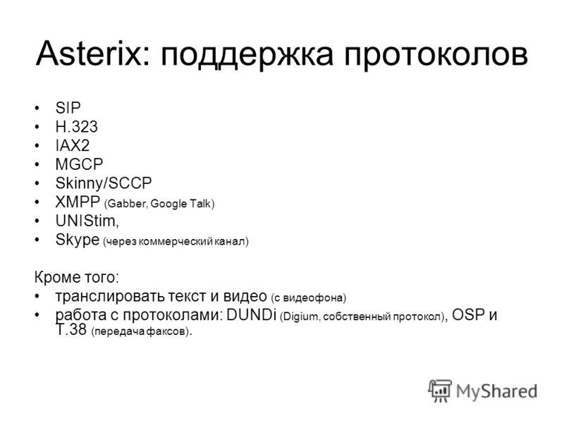 Asterix: поддержка протоколов SIP H.323 IAX2 MGCP Skinny/SCCP XMPP (Gabber, Google Talk) UNIStim, Skype (через коммерческий канал) Кроме того: транслировать текст и видео (с видеофона) работа с протоколами: DUNDi (Digium, собственный протокол), OSP и